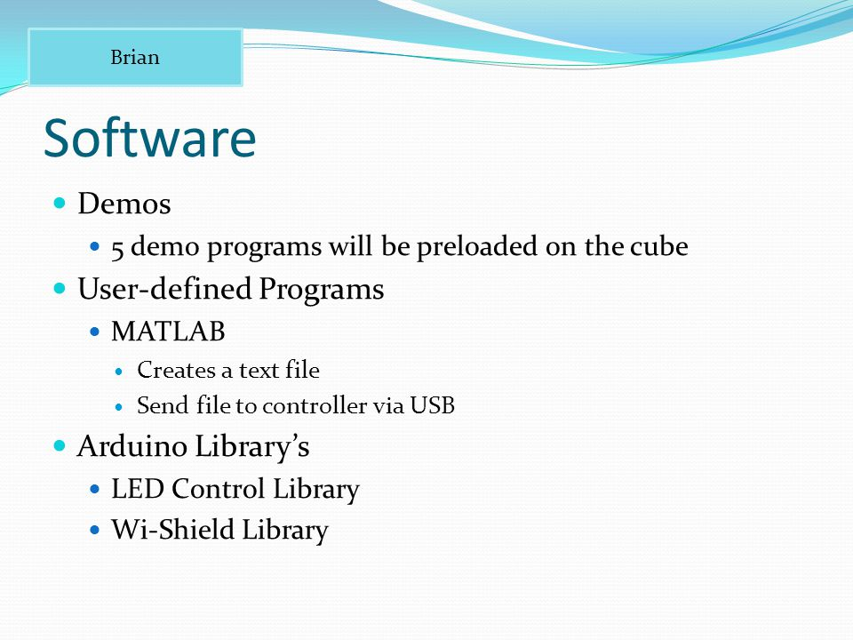 Software Demos 5 demo programs will be preloaded on the cube User-defined Programs MATLAB Creates a text file Send file to controller via USB Arduino Library's LED Control Library Wi-Shield Library Brian