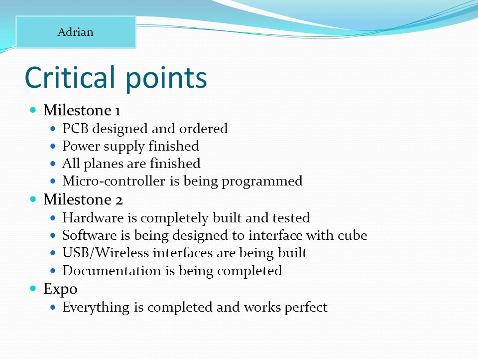 Critical points Milestone 1 PCB designed and ordered Power supply finished All planes are finished Micro-controller is being programmed Milestone 2 Hardware is completely built and tested Software is being designed to interface with cube USB/Wireless interfaces are being built Documentation is being completed Expo Everything is completed and works perfect Adrian