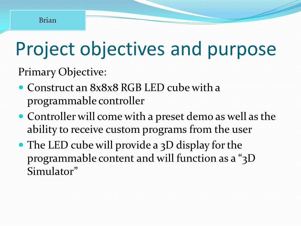 Project objectives and purpose Primary Objective: Construct an 8x8x8 RGB LED cube with a programmable controller Controller will come with a preset demo as well as the ability to receive custom programs from the user The LED cube will provide a 3D display for the programmable content and will function as a 3D Simulator Brian