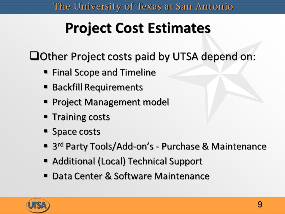 Project Cost Estimates   Other Project costs paid by UTSA depend on:   Final Scope and Timeline   Backfill Requirements   Project Management model   Training costs   Space costs   3 rd Party Tools/Add-on's - Purchase & Maintenance   Additional (Local) Technical Support   Data Center & Software Maintenance   Other Project costs paid by UTSA depend on:   Final Scope and Timeline   Backfill Requirements   Project Management model   Training costs   Space costs   3 rd Party Tools/Add-on's - Purchase & Maintenance   Additional (Local) Technical Support   Data Center & Software Maintenance 9