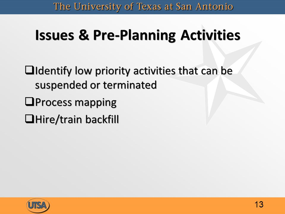 Issues & Pre-Planning Activities   Identify low priority activities that can be suspended or terminated   Process mapping   Hire/train backfill   Identify low priority activities that can be suspended or terminated   Process mapping   Hire/train backfill 13