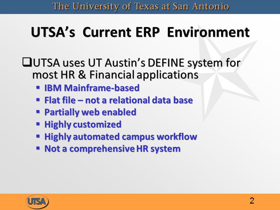 UTSA's Current ERP Environment   UTSA uses UT Austin's DEFINE system for most HR & Financial applications   IBM Mainframe-based   Flat file – not a relational data base   Partially web enabled   Highly customized   Highly automated campus workflow   Not a comprehensive HR system   UTSA uses UT Austin's DEFINE system for most HR & Financial applications   IBM Mainframe-based   Flat file – not a relational data base   Partially web enabled   Highly customized   Highly automated campus workflow   Not a comprehensive HR system 2
