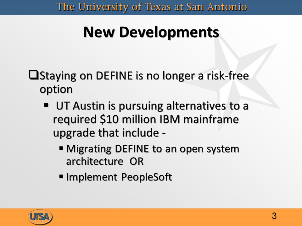 New Developments   Staying on DEFINE is no longer a risk-free option   UT Austin is pursuing alternatives to a required $10 million IBM mainframe upgrade that include -   Migrating DEFINE to an open system architecture OR   Implement PeopleSoft   Staying on DEFINE is no longer a risk-free option   UT Austin is pursuing alternatives to a required $10 million IBM mainframe upgrade that include -   Migrating DEFINE to an open system architecture OR   Implement PeopleSoft 3