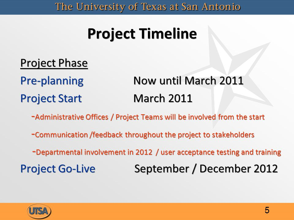 Project Timeline Project Phase Pre-planning Now until March 2011 Project Start March Administrative Offices / Project Teams will be involved from the start - Communication /feedback throughout the project to stakeholders - Departmental involvement in 2012 / user acceptance testing and training Project Go-Live September / December 2012 Project Phase Pre-planning Now until March 2011 Project Start March Administrative Offices / Project Teams will be involved from the start - Communication /feedback throughout the project to stakeholders - Departmental involvement in 2012 / user acceptance testing and training Project Go-Live September / December