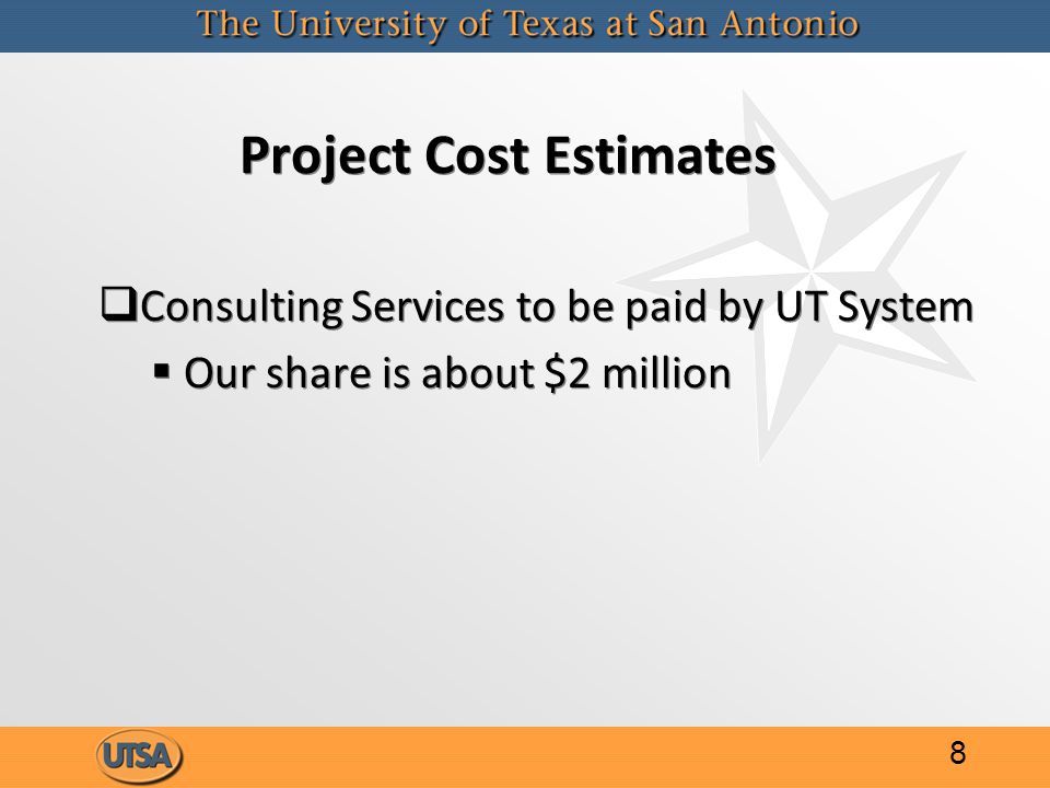 Project Cost Estimates   Consulting Services to be paid by UT System   Our share is about $2 million   Consulting Services to be paid by UT System   Our share is about $2 million 8
