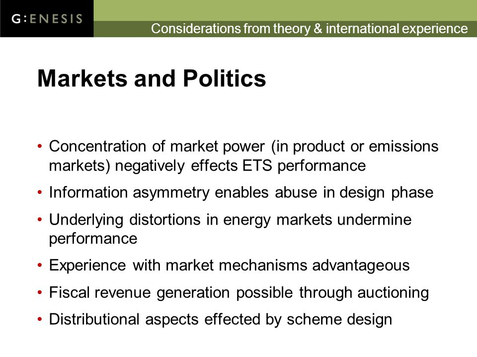 Considerations from theory & international experience Markets and Politics Concentration of market power (in product or emissions markets) negatively effects ETS performance Information asymmetry enables abuse in design phase Underlying distortions in energy markets undermine performance Experience with market mechanisms advantageous Fiscal revenue generation possible through auctioning Distributional aspects effected by scheme design