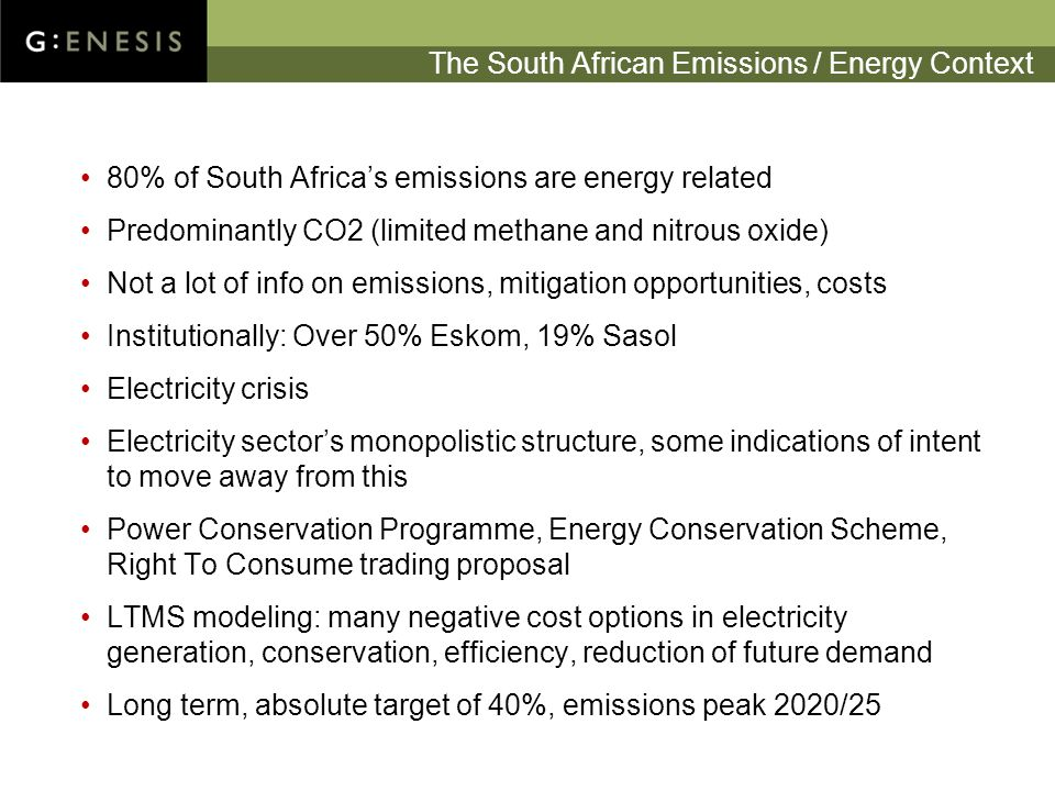 The South African Emissions / Energy Context 80% of South Africa's emissions are energy related Predominantly CO2 (limited methane and nitrous oxide) Not a lot of info on emissions, mitigation opportunities, costs Institutionally: Over 50% Eskom, 19% Sasol Electricity crisis Electricity sector's monopolistic structure, some indications of intent to move away from this Power Conservation Programme, Energy Conservation Scheme, Right To Consume trading proposal LTMS modeling: many negative cost options in electricity generation, conservation, efficiency, reduction of future demand Long term, absolute target of 40%, emissions peak 2020/25