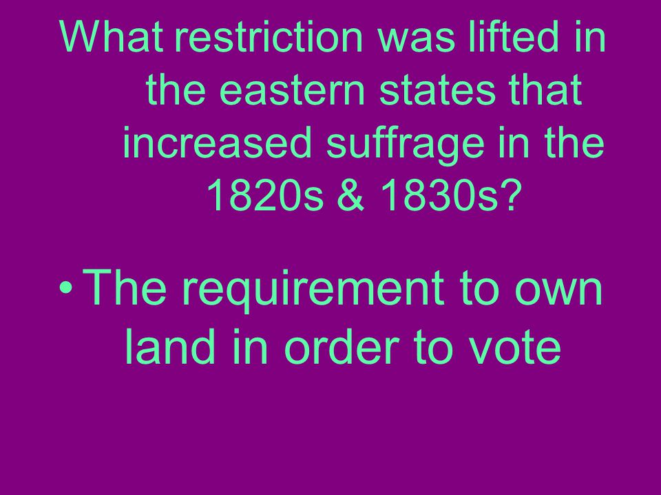 What restriction was lifted in the eastern states that increased suffrage in the 1820s & 1830s.