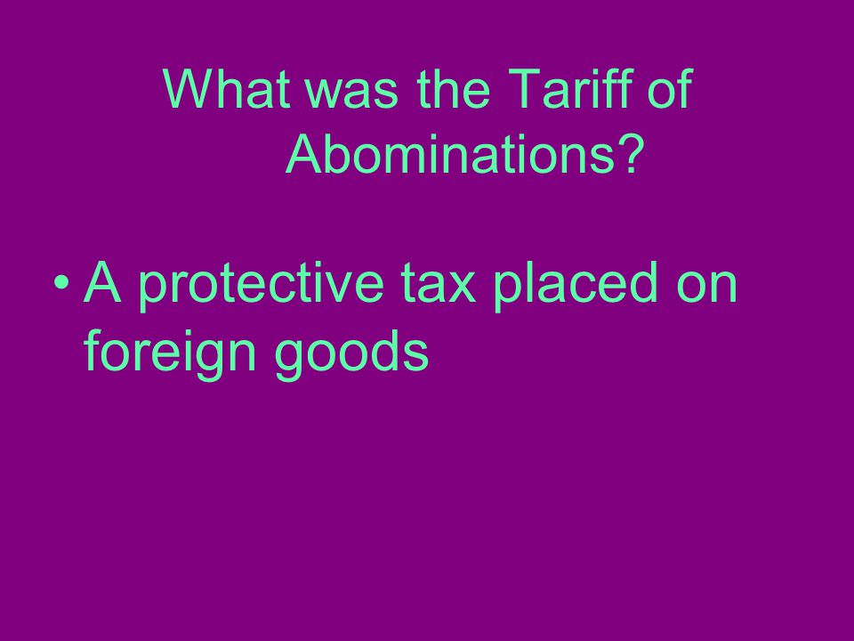 What was the Tariff of Abominations A protective tax placed on foreign goods