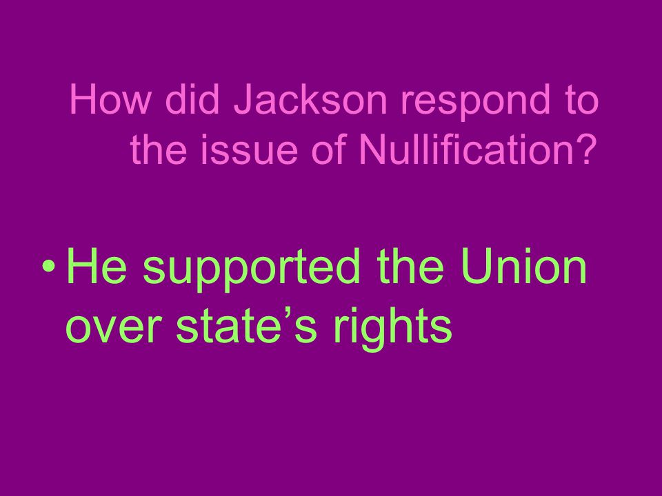How did Jackson respond to the issue of Nullification He supported the Union over state's rights