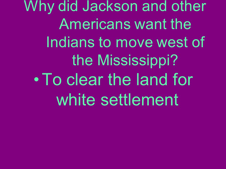Why did Jackson and other Americans want the Indians to move west of the Mississippi.