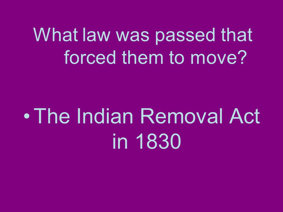 What law was passed that forced them to move The Indian Removal Act in 1830