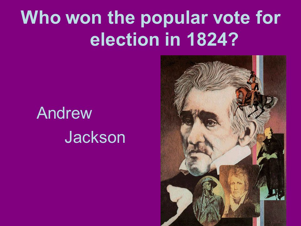 Who won the popular vote for election in 1824 Andrew Jackson