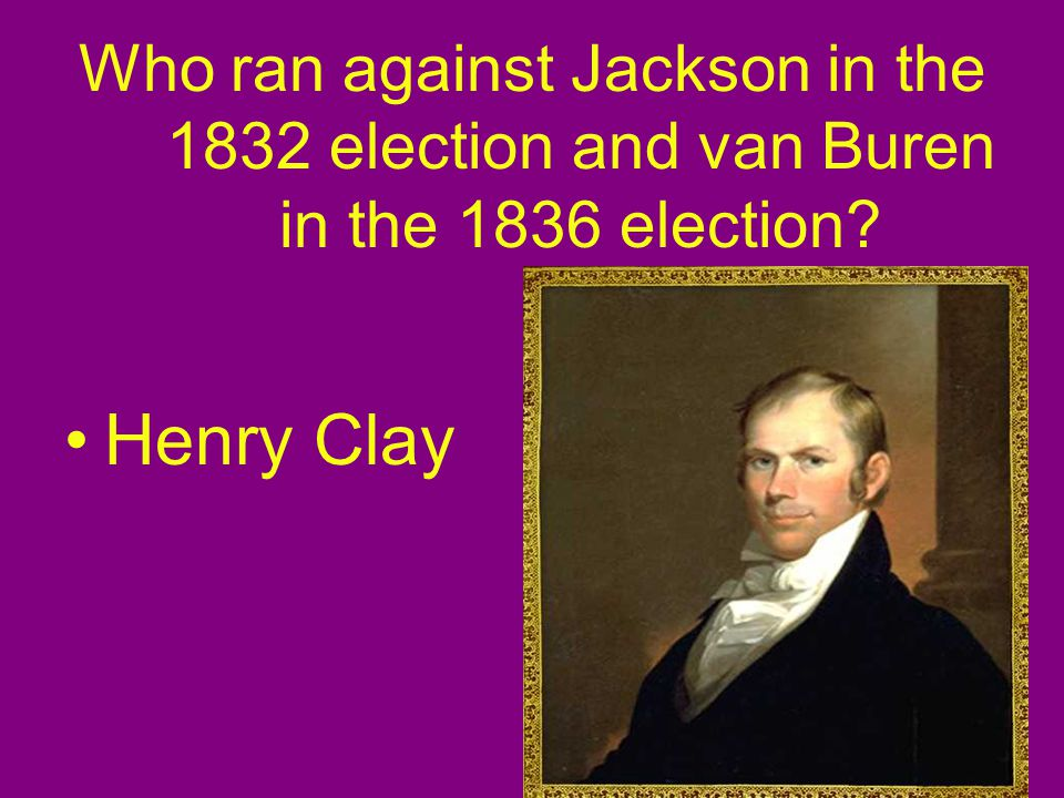 Who ran against Jackson in the 1832 election and van Buren in the 1836 election Henry Clay