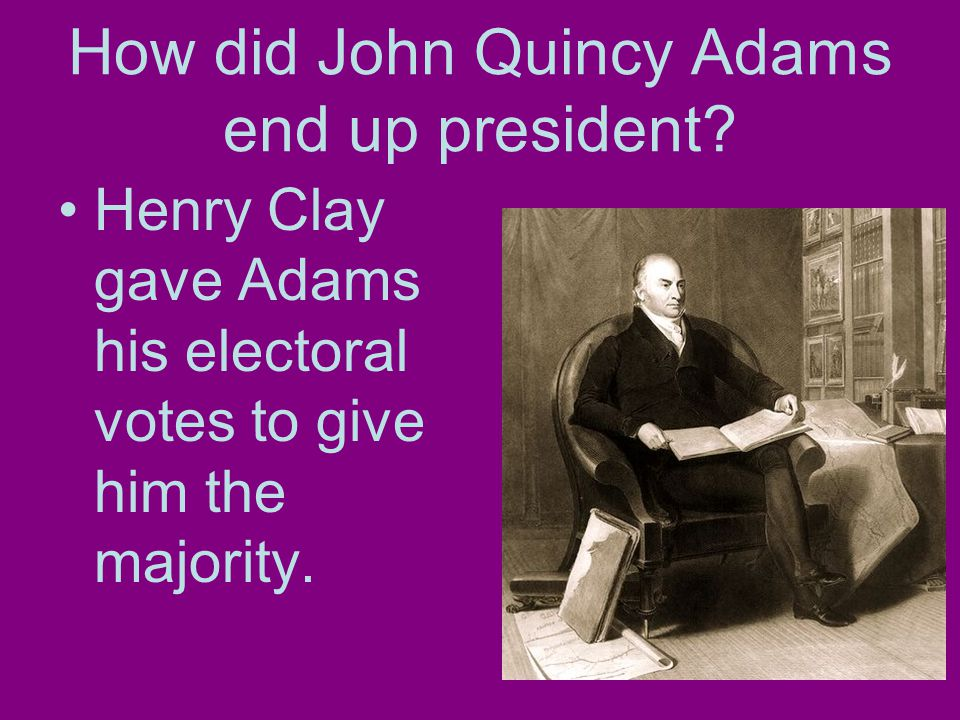 How did John Quincy Adams end up president.