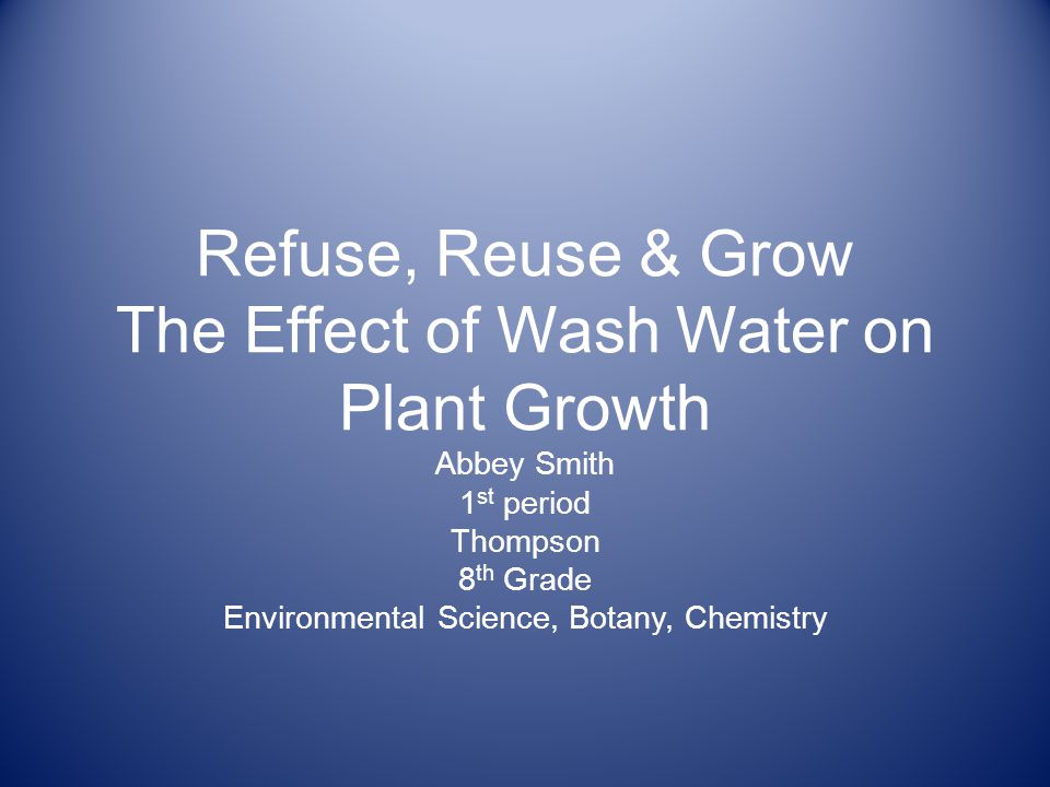 Refuse, Reuse & Grow The Effect of Wash Water on Plant Growth Abbey Smith 1 st period Thompson 8 th Grade Environmental Science, Botany, Chemistry
