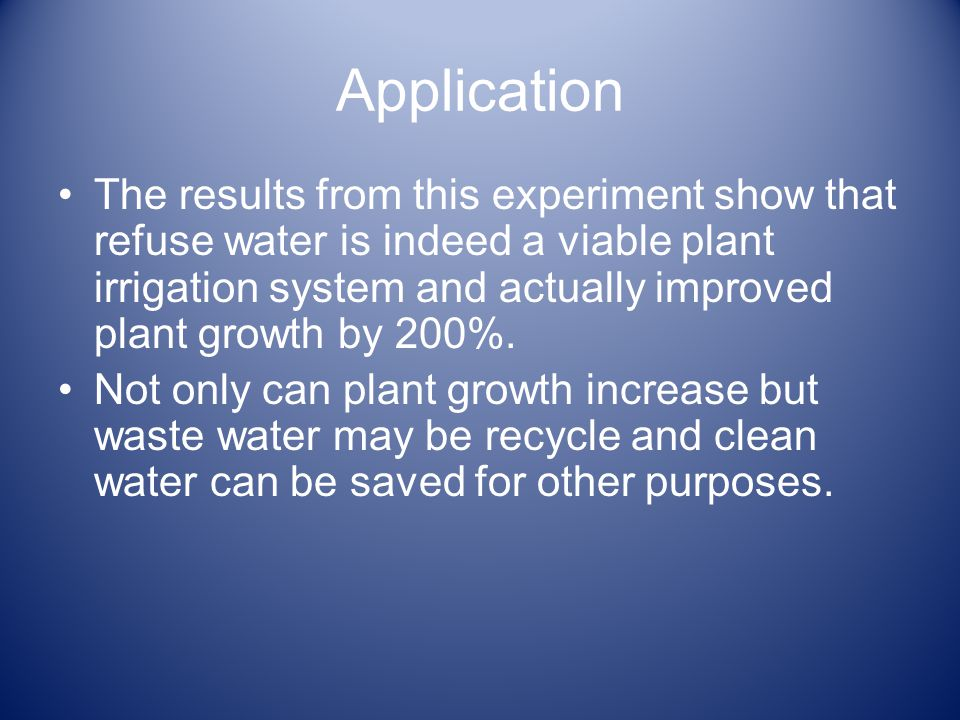 Application The results from this experiment show that refuse water is indeed a viable plant irrigation system and actually improved plant growth by 200%.