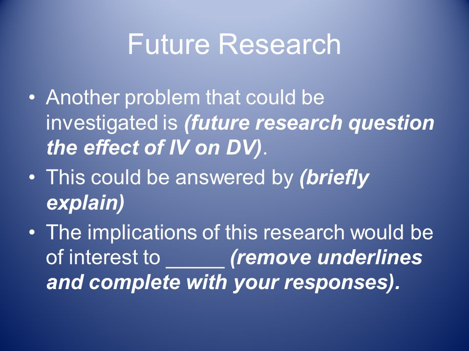 Future Research Another problem that could be investigated is (future research question the effect of IV on DV).