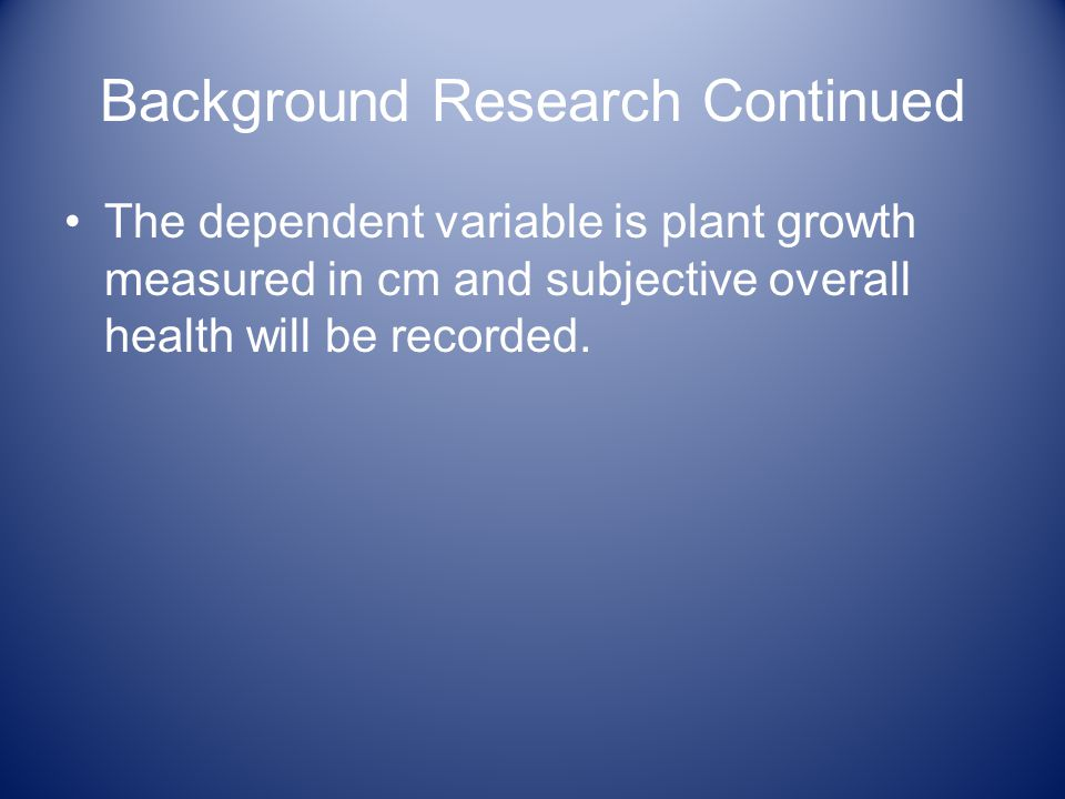 Background Research Continued The dependent variable is plant growth measured in cm and subjective overall health will be recorded.