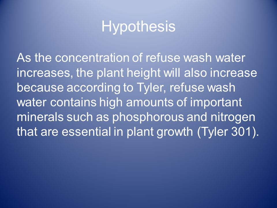 Hypothesis As the concentration of refuse wash water increases, the plant height will also increase because according to Tyler, refuse wash water contains high amounts of important minerals such as phosphorous and nitrogen that are essential in plant growth (Tyler 301).