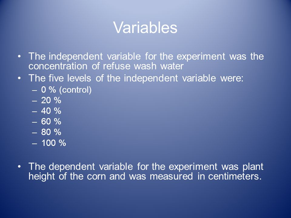 Variables The independent variable for the experiment was the concentration of refuse wash water The five levels of the independent variable were: –0 % (control) –20 % –40 % –60 % –80 % –100 % The dependent variable for the experiment was plant height of the corn and was measured in centimeters.