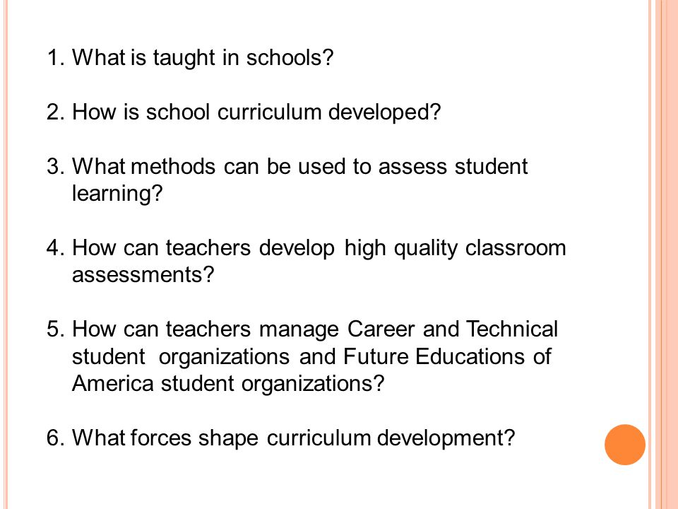 1. What is taught in schools. 2. How is school curriculum developed.