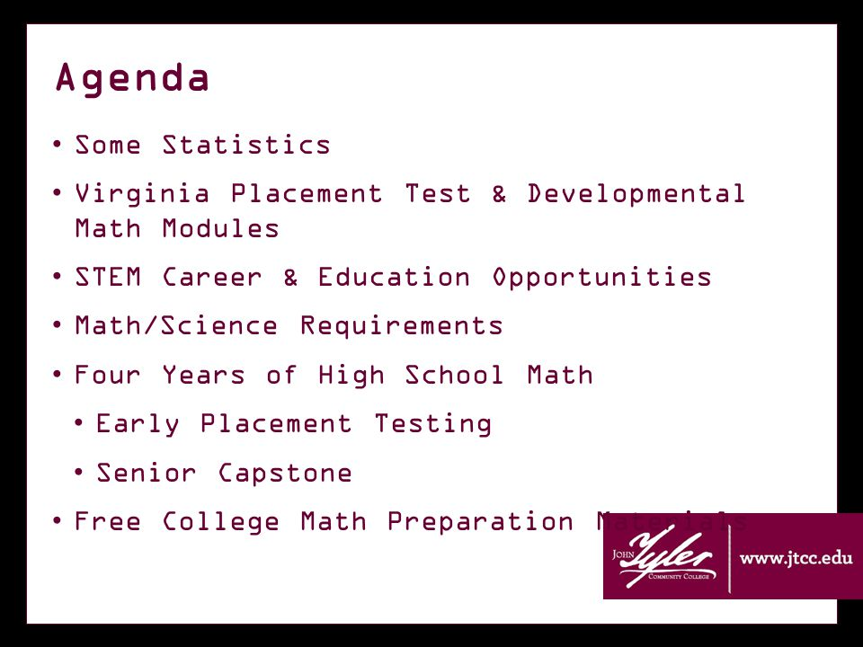 Agenda Some Statistics Virginia Placement Test & Developmental Math Modules STEM Career & Education Opportunities Math/Science Requirements Four Years of High School Math Early Placement Testing Senior Capstone Free College Math Preparation Materials
