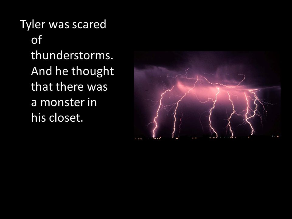 Tyler was scared of thunderstorms. And he thought that there was a monster in his closet.