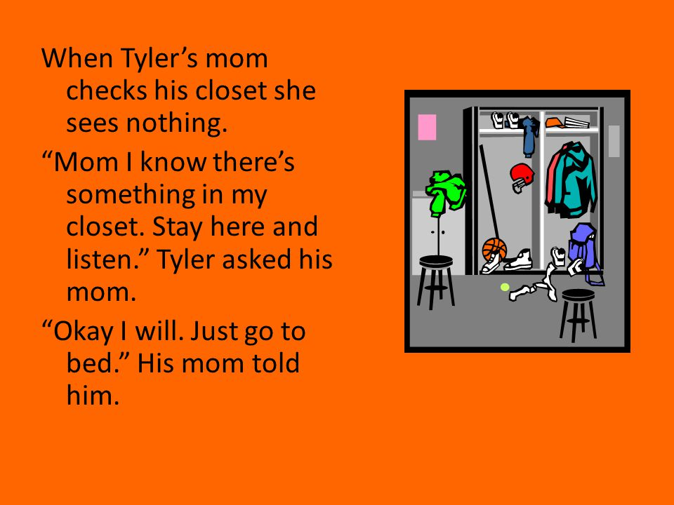 When Tyler's mom checks his closet she sees nothing.