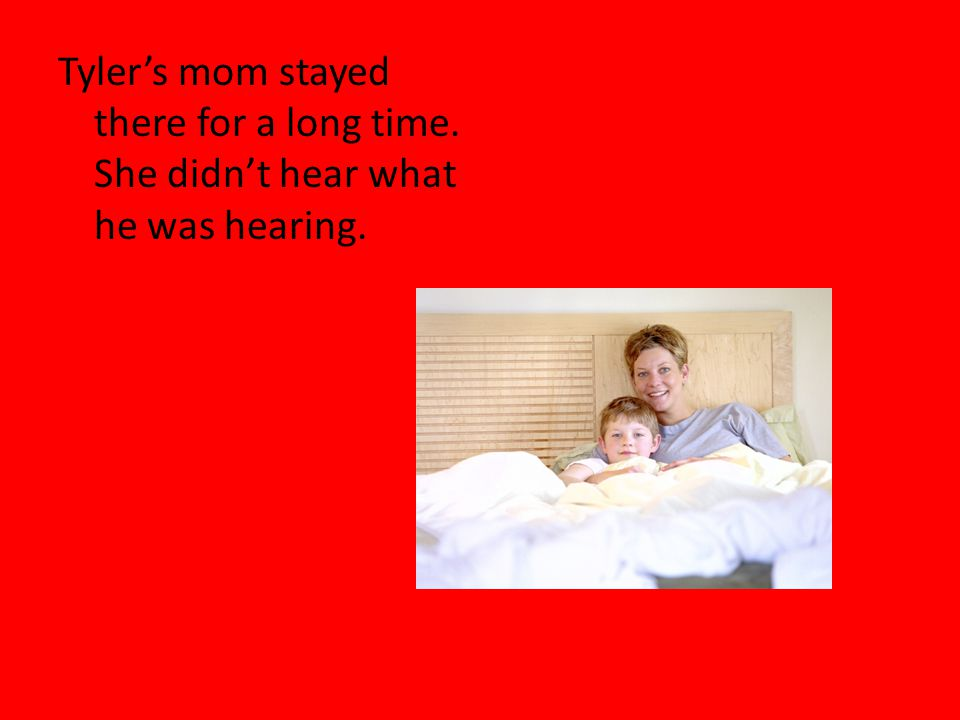 Tyler's mom stayed there for a long time. She didn't hear what he was hearing.