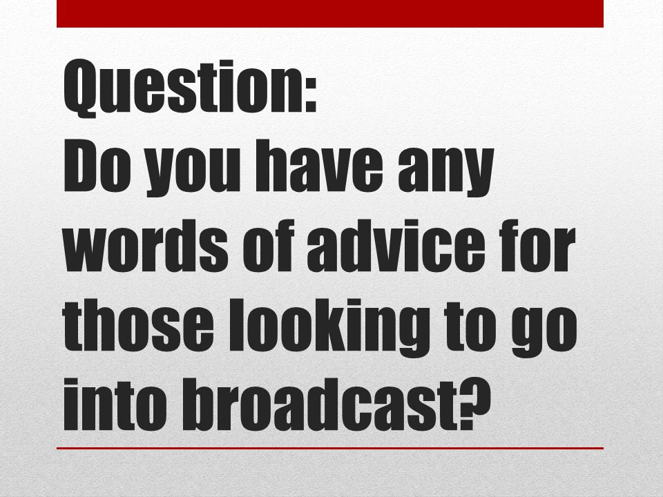 Question: Do you have any words of advice for those looking to go into broadcast