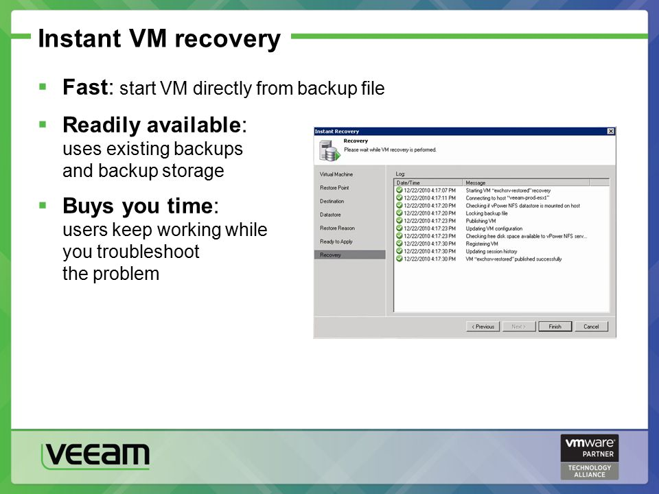 Instant VM recovery  Fast: start VM directly from backup file  Readily available: uses existing backups and backup storage  Buys you time: users keep working while you troubleshoot the problem