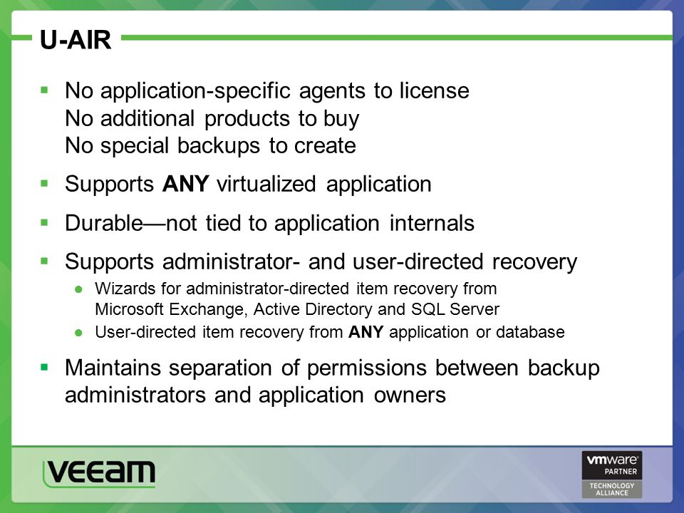 U-AIR  No application-specific agents to license No additional products to buy No special backups to create  Supports ANY virtualized application  Durable—not tied to application internals  Supports administrator- and user-directed recovery ●Wizards for administrator-directed item recovery from Microsoft Exchange, Active Directory and SQL Server ●User-directed item recovery from ANY application or database  Maintains separation of permissions between backup administrators and application owners