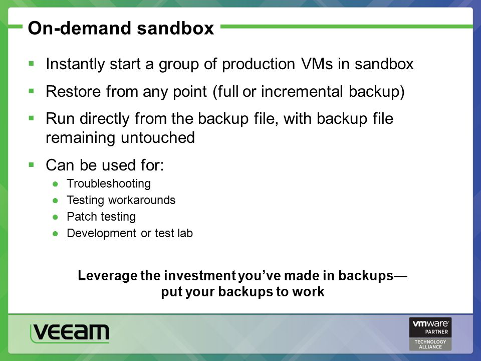 On-demand sandbox  Instantly start a group of production VMs in sandbox  Restore from any point (full or incremental backup)  Run directly from the backup file, with backup file remaining untouched  Can be used for: ●Troubleshooting ●Testing workarounds ●Patch testing ●Development or test lab Leverage the investment you've made in backups— put your backups to work