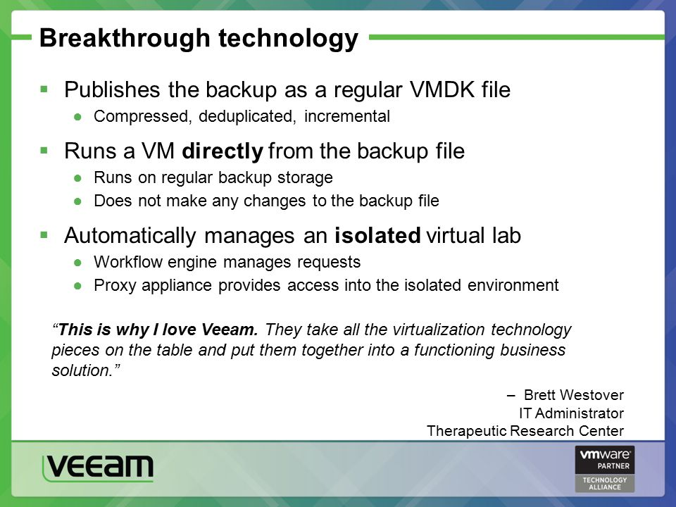 Breakthrough technology  Publishes the backup as a regular VMDK file ●Compressed, deduplicated, incremental  Runs a VM directly from the backup file ●Runs on regular backup storage ●Does not make any changes to the backup file  Automatically manages an isolated virtual lab ●Workflow engine manages requests ●Proxy appliance provides access into the isolated environment This is why I love Veeam.