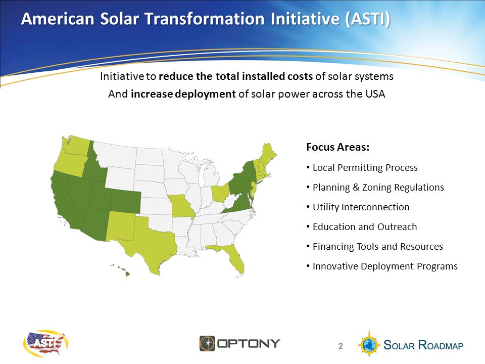 American Solar Transformation Initiative (ASTI) 2 Focus Areas: Local Permitting Process Planning & Zoning Regulations Utility Interconnection Education and Outreach Financing Tools and Resources Innovative Deployment Programs Initiative to reduce the total installed costs of solar systems And increase deployment of solar power across the USA