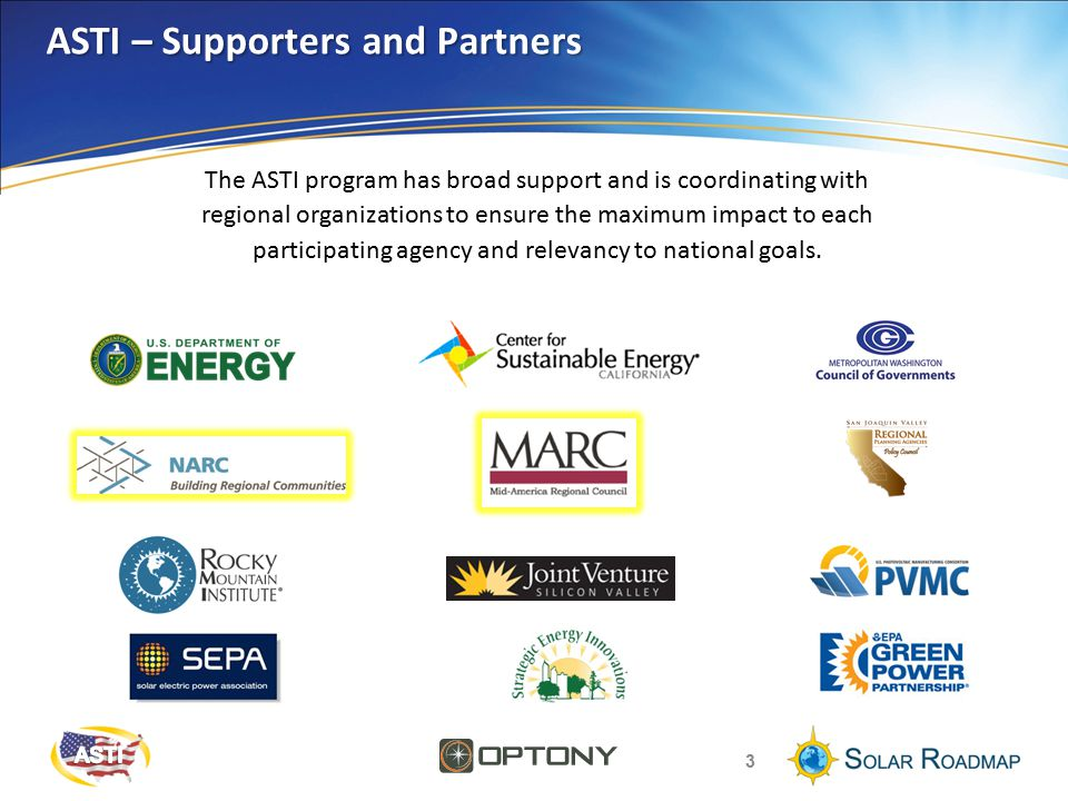 ASTI – Supporters and Partners 3 The ASTI program has broad support and is coordinating with regional organizations to ensure the maximum impact to each participating agency and relevancy to national goals.