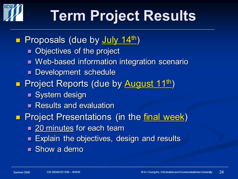 Summer 2005 24 ICE 0534/ICE1338 – WWW © In-Young Ko, Information and Communications University Term Project Results Proposals (due by July 14 th ) Proposals (due by July 14 th ) Objectives of the project Objectives of the project Web-based information integration scenario Web-based information integration scenario Development schedule Development schedule Project Reports (due by August 11 th ) Project Reports (due by August 11 th ) System design System design Results and evaluation Results and evaluation Project Presentations (in the final week) Project Presentations (in the final week) 20 minutes for each team 20 minutes for each team Explain the objectives, design and results Explain the objectives, design and results Show a demo Show a demo