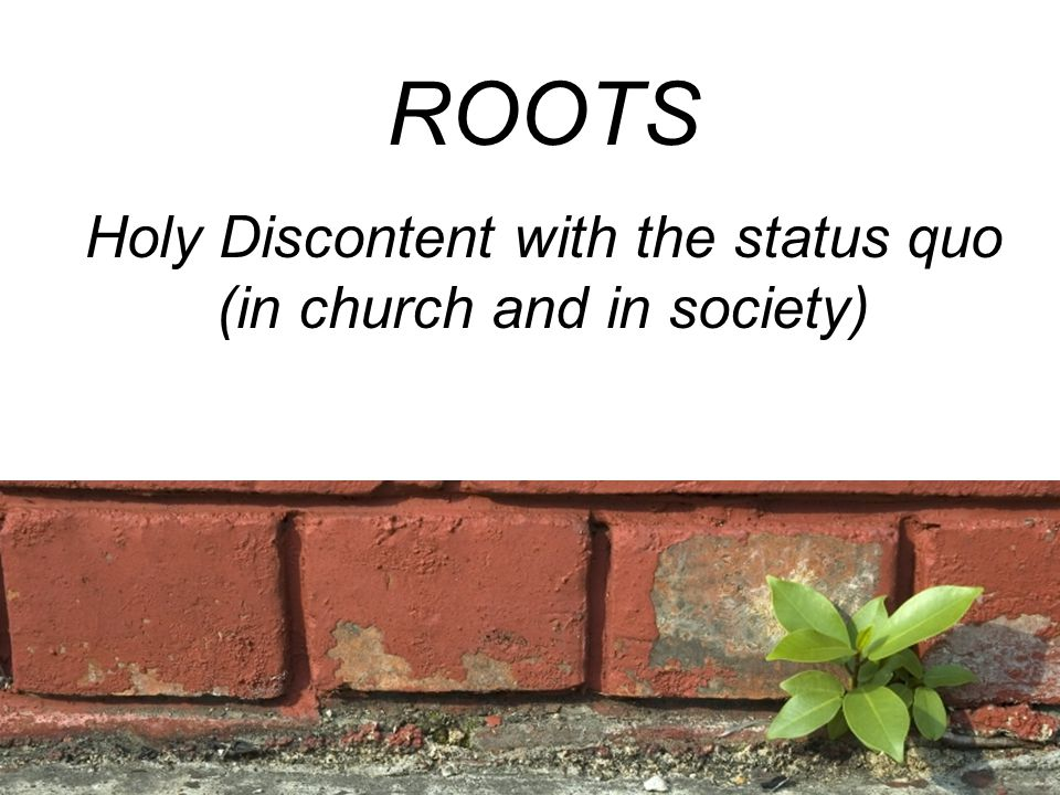 ROOTS Holy Discontent with the status quo (in church and in society)