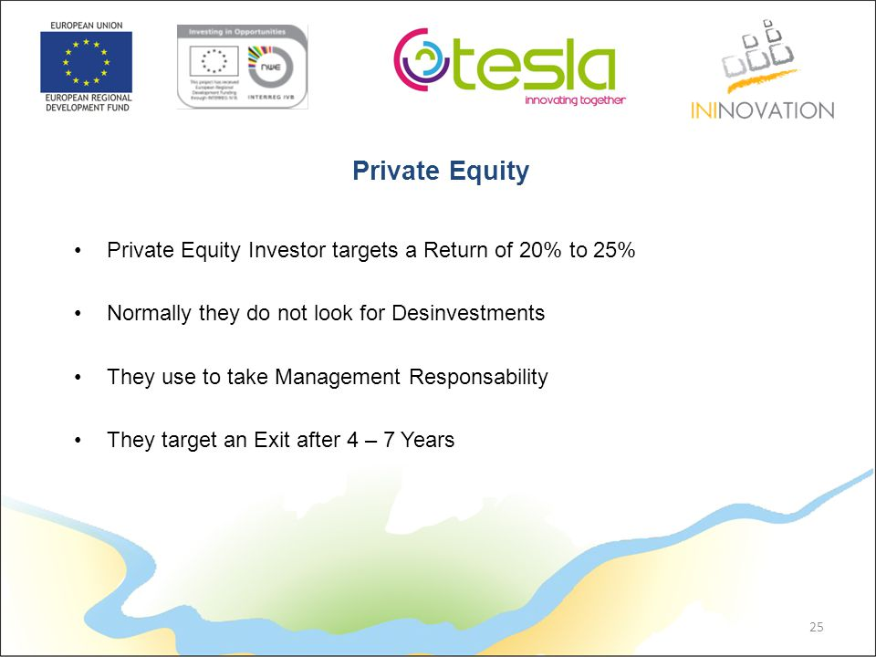 Private Equity Investor targets a Return of 20% to 25% Normally they do not look for Desinvestments They use to take Management Responsability They target an Exit after 4 – 7 Years 25 Private Equity