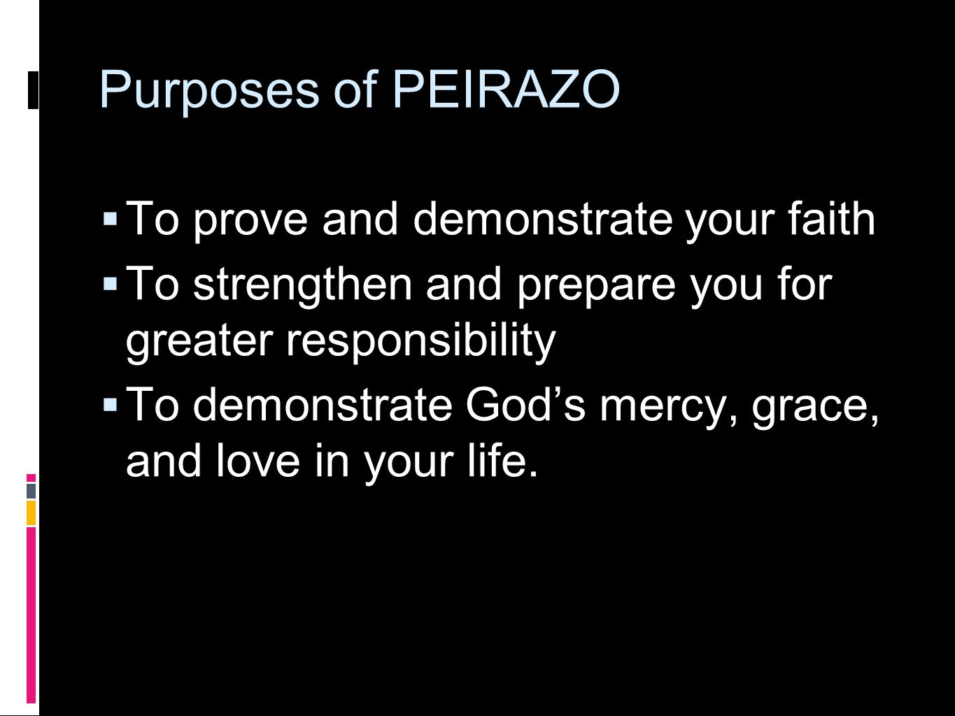 Purposes of PEIRAZO  To prove and demonstrate your faith  To strengthen and prepare you for greater responsibility  To demonstrate God's mercy, grace, and love in your life.