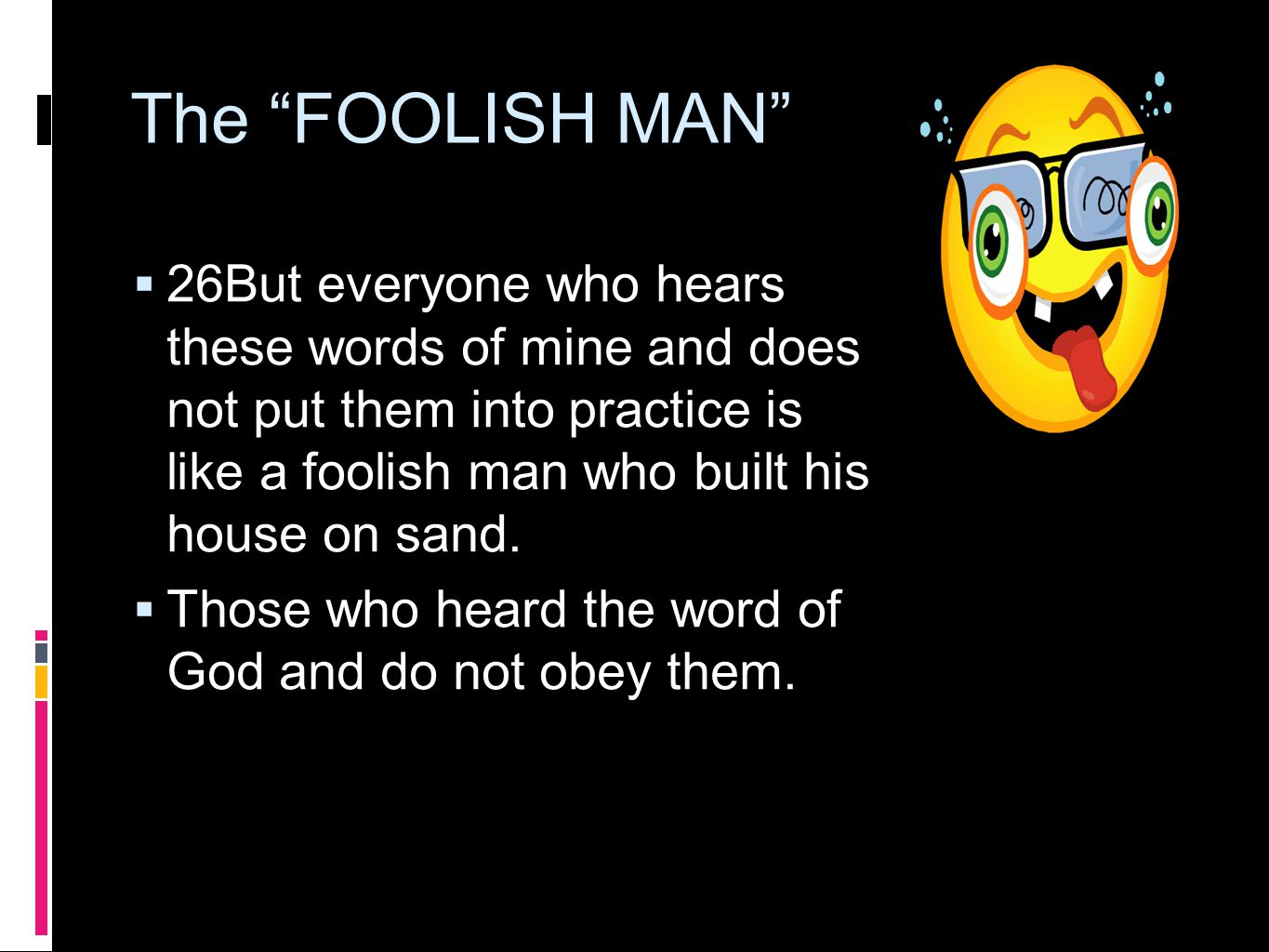The FOOLISH MAN  26But everyone who hears these words of mine and does not put them into practice is like a foolish man who built his house on sand.