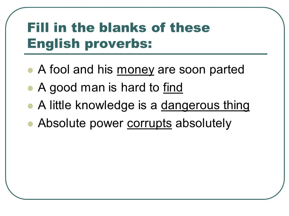 Fill in the blanks of these English proverbs: A fool and his money are soon parted A good man is hard to find A little knowledge is a dangerous thing Absolute power corrupts absolutely