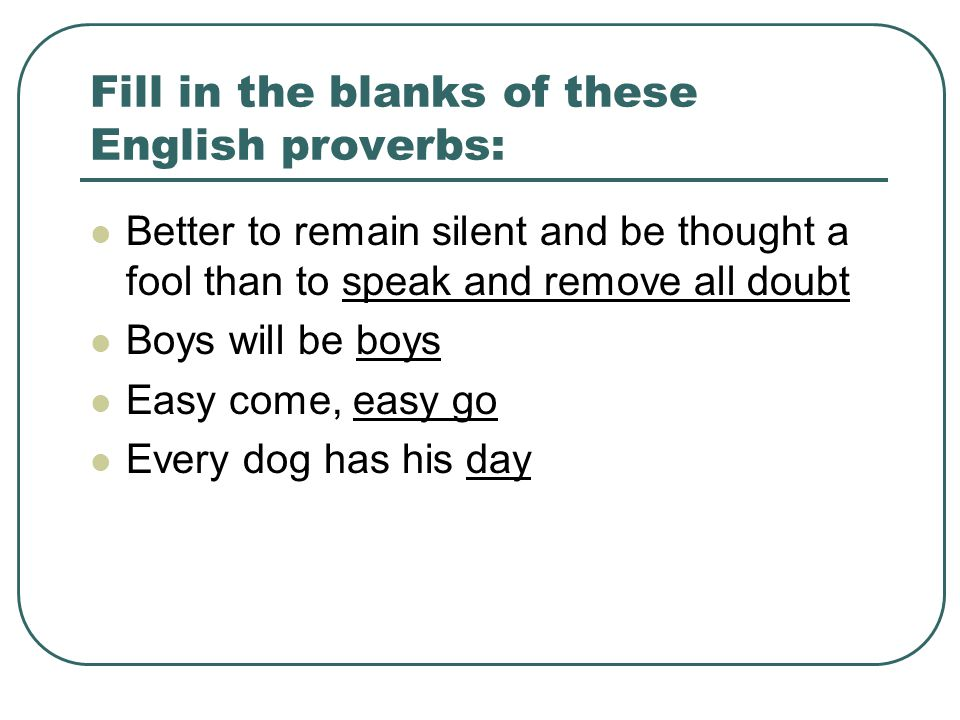 Fill in the blanks of these English proverbs: Better to remain silent and be thought a fool than to speak and remove all doubt Boys will be boys Easy come, easy go Every dog has his day