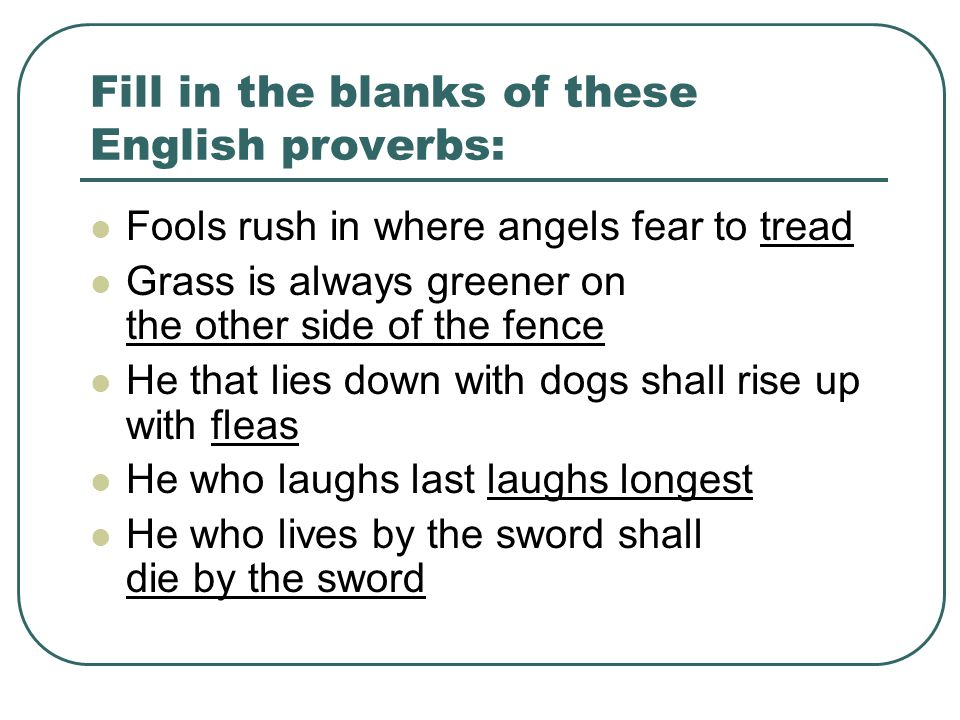 Fill in the blanks of these English proverbs: Fools rush in where angels fear to tread Grass is always greener on the other side of the fence He that lies down with dogs shall rise up with fleas He who laughs last laughs longest He who lives by the sword shall die by the sword