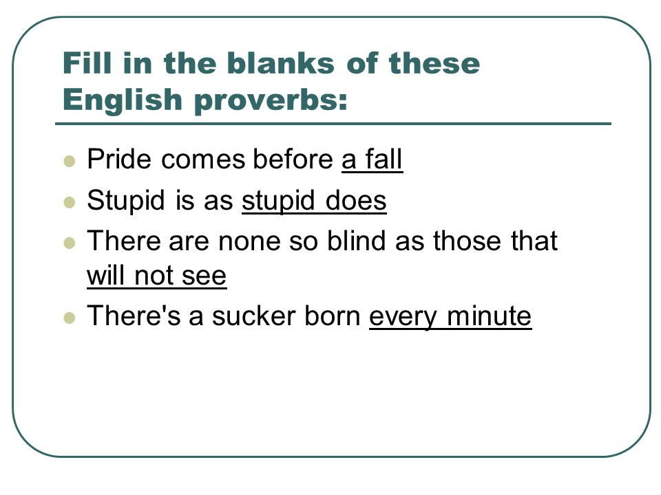 Fill in the blanks of these English proverbs: Pride comes before a fall Stupid is as stupid does There are none so blind as those that will not see There s a sucker born every minute