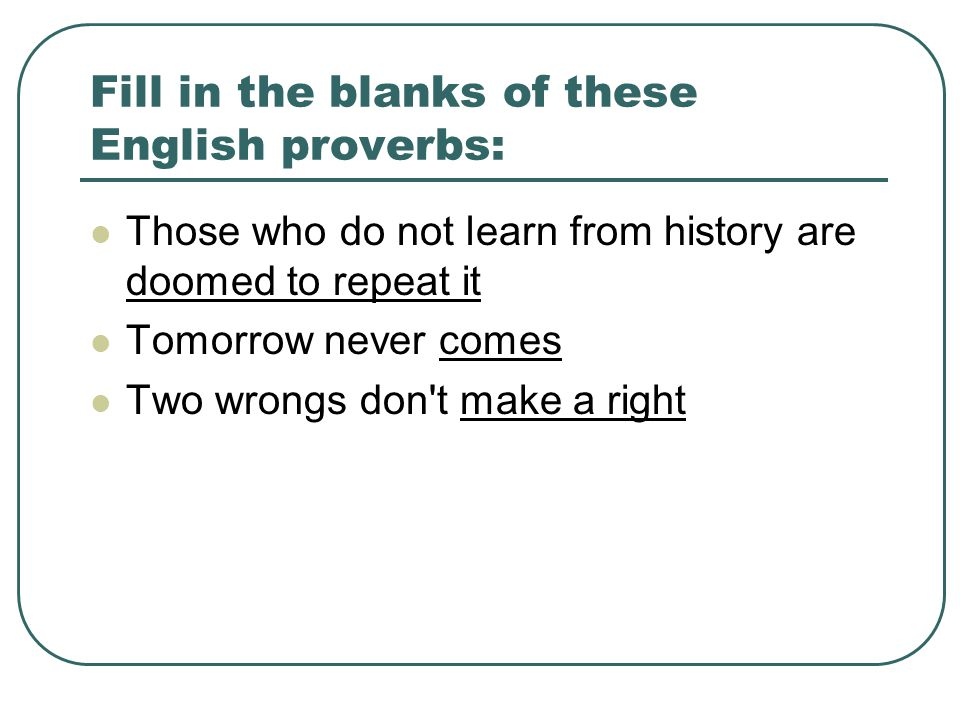 Fill in the blanks of these English proverbs: Those who do not learn from history are doomed to repeat it Tomorrow never comes Two wrongs don t make a right