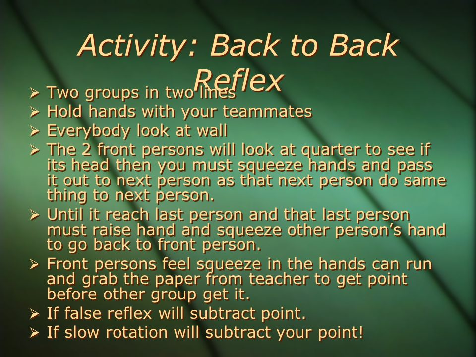 Activity: Back to Back Reflex  Two groups in two lines  Hold hands with your teammates  Everybody look at wall  The 2 front persons will look at quarter to see if its head then you must squeeze hands and pass it out to next person as that next person do same thing to next person.