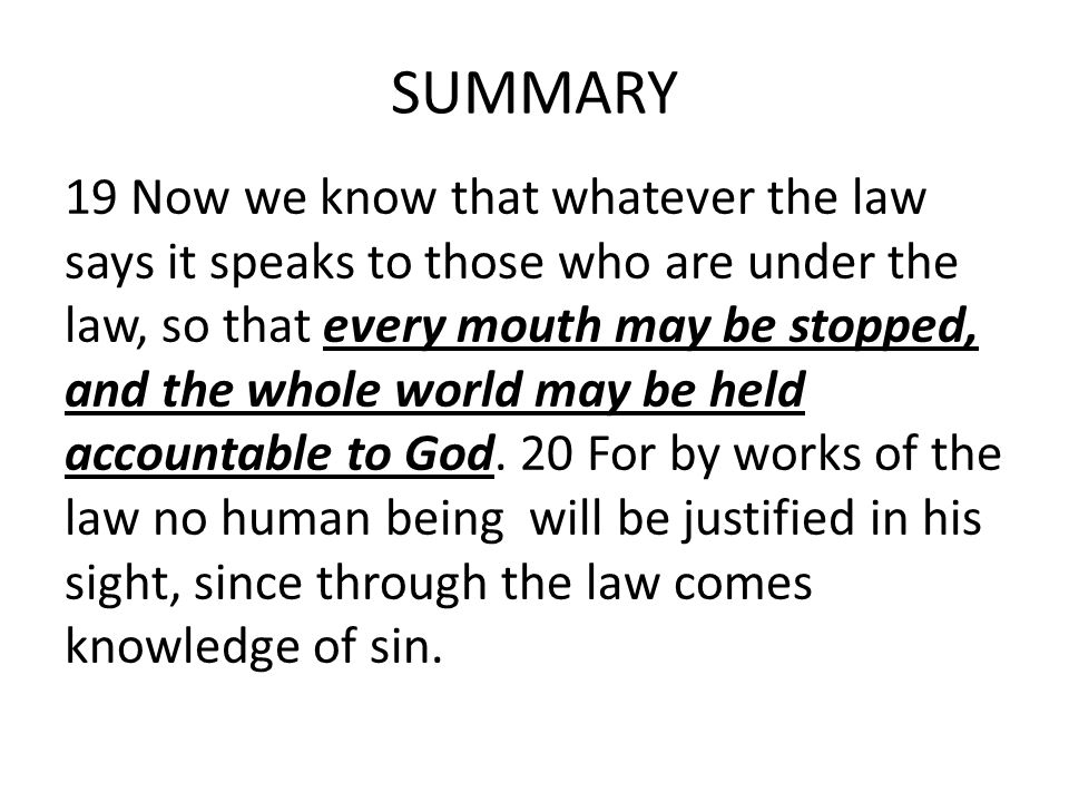 SUMMARY 19 Now we know that whatever the law says it speaks to those who are under the law, so that every mouth may be stopped, and the whole world may be held accountable to God.