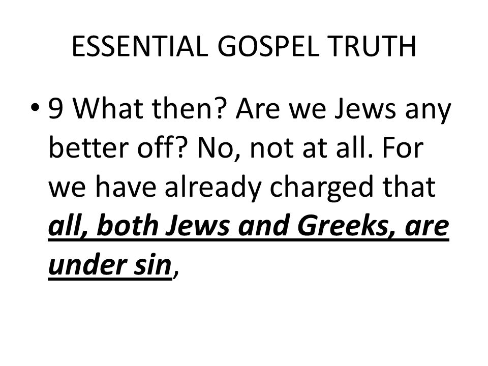 ESSENTIAL GOSPEL TRUTH 9 What then. Are we Jews any better off.